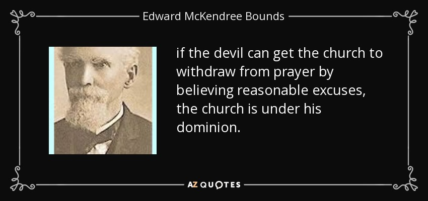 if the devil can get the church to withdraw from prayer by believing reasonable excuses, the church is under his dominion. - Edward McKendree Bounds