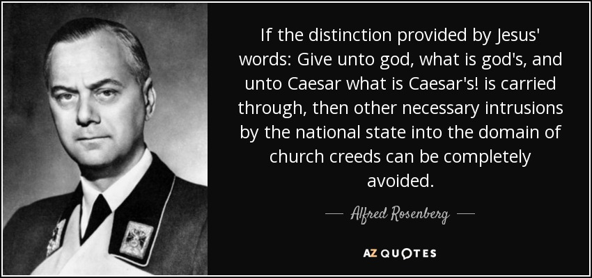 If the distinction provided by Jesus' words: Give unto god, what is god's, and unto Caesar what is Caesar's! is carried through, then other necessary intrusions by the national state into the domain of church creeds can be completely avoided. - Alfred Rosenberg