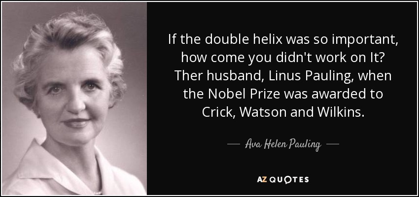 If the double helix was so important, how come you didn't work on It? Ther husband, Linus Pauling, when the Nobel Prize was awarded to Crick, Watson and Wilkins. - Ava Helen Pauling