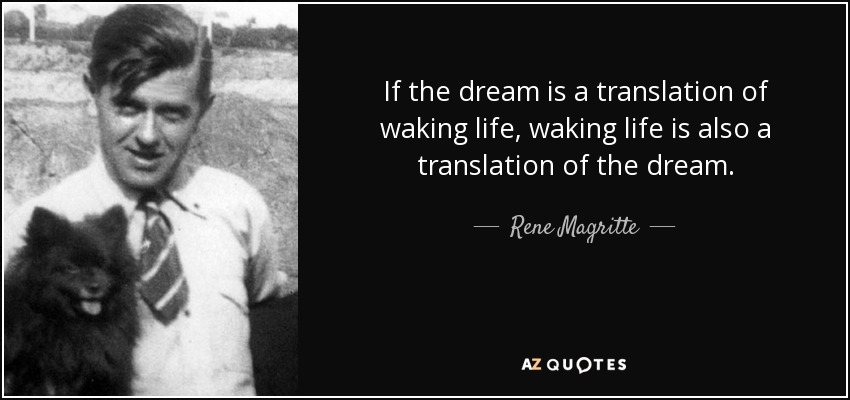 If the dream is a translation of waking life, waking life is also a translation of the dream. - Rene Magritte
