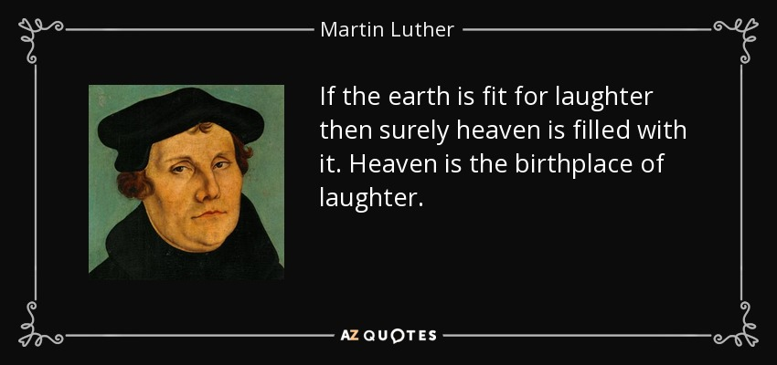 If the earth is fit for laughter then surely heaven is filled with it. Heaven is the birthplace of laughter. - Martin Luther