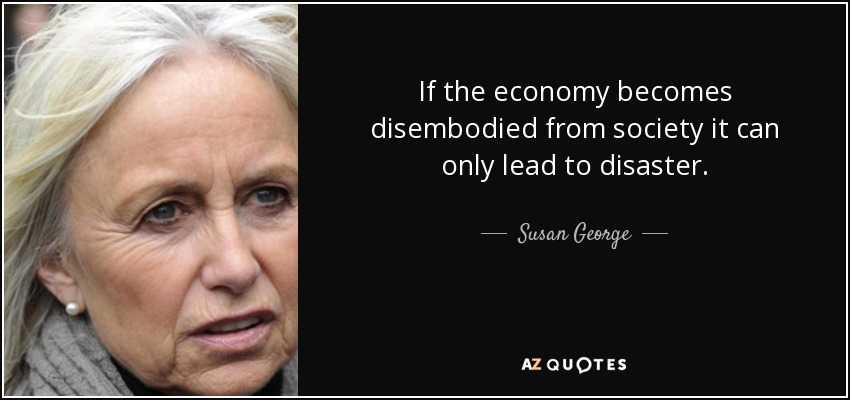 If the economy becomes disembodied from society it can only lead to disaster. - Susan George