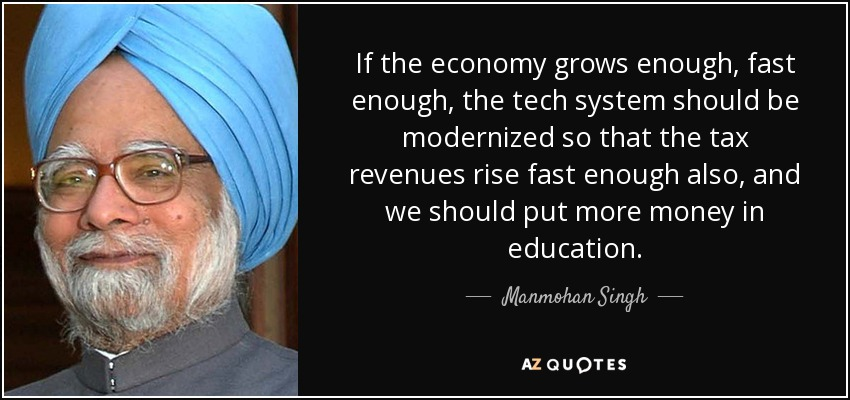 If the economy grows enough, fast enough, the tech system should be modernized so that the tax revenues rise fast enough also, and we should put more money in education. - Manmohan Singh