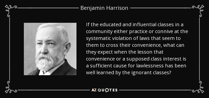 If the educated and influential classes in a community either practice or connive at the systematic violation of laws that seem to them to cross their convenience, what can they expect when the lesson that convenience or a supposed class interest is a sufficient cause for lawlessness has been well learned by the ignorant classes? - Benjamin Harrison