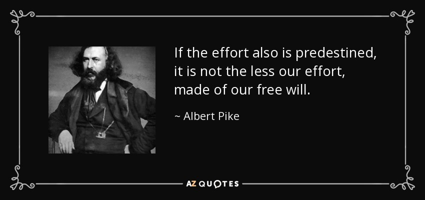 If the effort also is predestined, it is not the less our effort, made of our free will. - Albert Pike