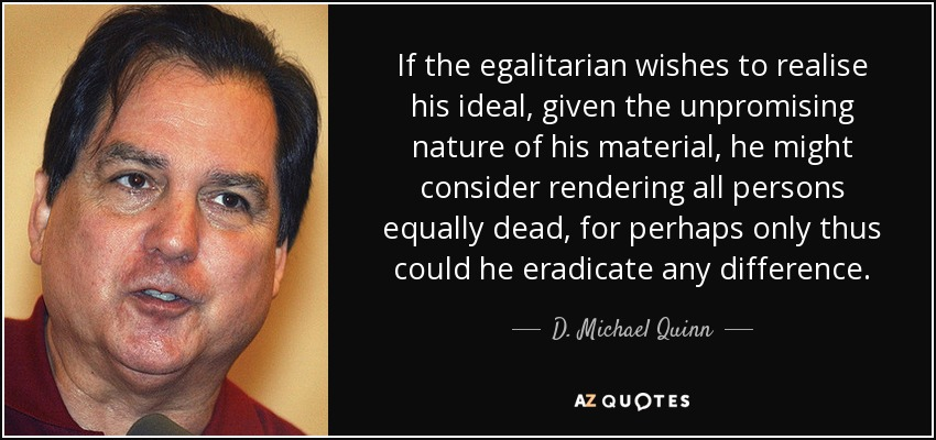 If the egalitarian wishes to realise his ideal, given the unpromising nature of his material, he might consider rendering all persons equally dead, for perhaps only thus could he eradicate any difference. - D. Michael Quinn
