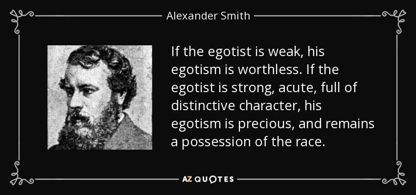 If the egotist is weak, his egotism is worthless. If the egotist is strong, acute, full of distinctive character, his egotism is precious, and remains a possession of the race. - Alexander Smith