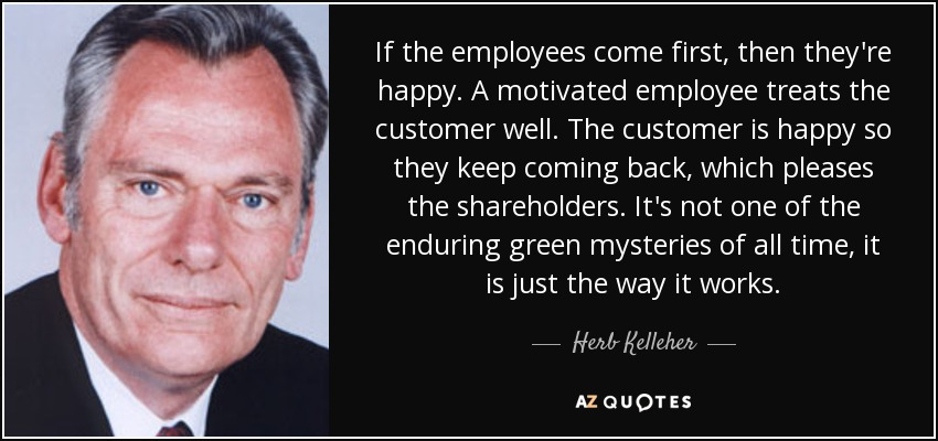 If the employees come first, then they're happy. A motivated employee treats the customer well. The customer is happy so they keep coming back, which pleases the shareholders. It's not one of the enduring green mysteries of all time, it is just the way it works. - Herb Kelleher