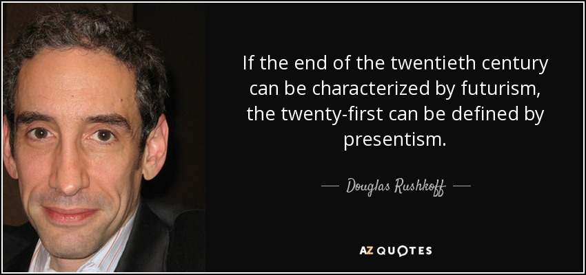 If the end of the twentieth century can be characterized by futurism, the twenty-first can be defined by presentism. - Douglas Rushkoff