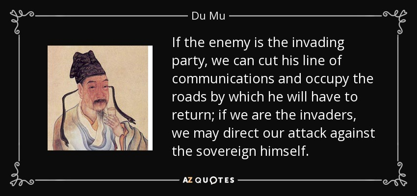 If the enemy is the invading party, we can cut his line of communications and occupy the roads by which he will have to return; if we are the invaders, we may direct our attack against the sovereign himself. - Du Mu