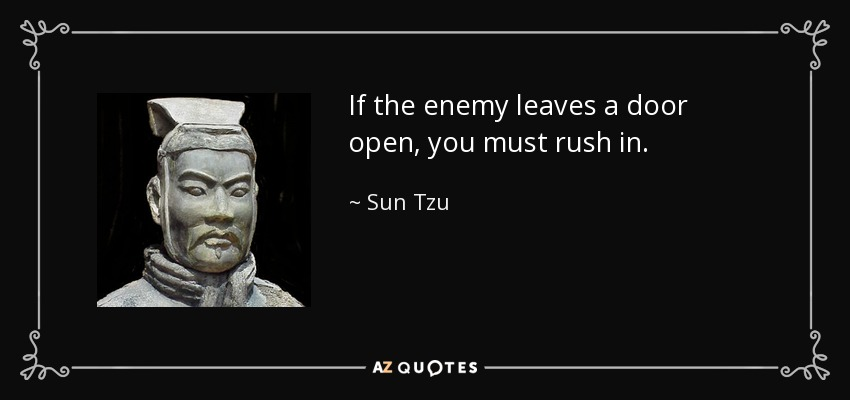 If the enemy leaves a door open, you must rush in. - Sun Tzu