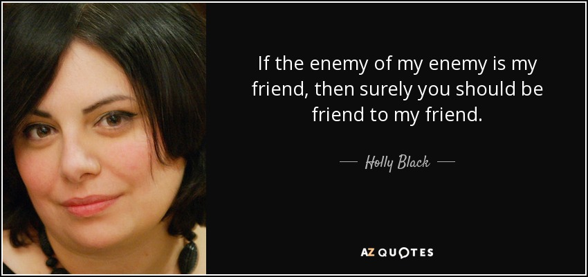 If the enemy of my enemy is my friend, then surely you should be friend to my friend. - Holly Black