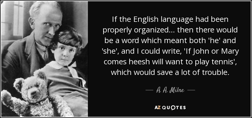 If the English language had been properly organized ... then there would be a word which meant both 'he' and 'she', and I could write, 'If John or Mary comes heesh will want to play tennis', which would save a lot of trouble. - A. A. Milne