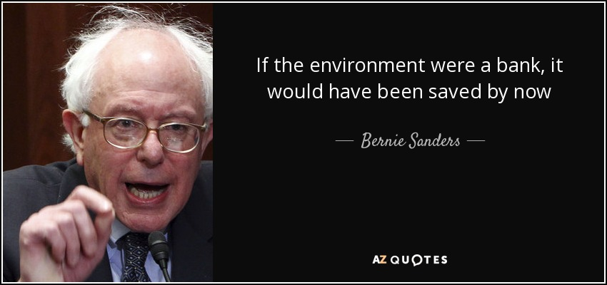 If the environment were a bank, it would have been saved by now - Bernie Sanders