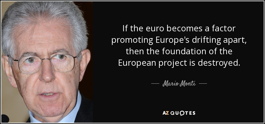 If the euro becomes a factor promoting Europe's drifting apart, then the foundation of the European project is destroyed. - Mario Monti