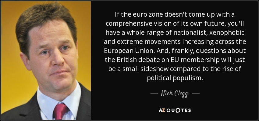 If the euro zone doesn't come up with a comprehensive vision of its own future, you'll have a whole range of nationalist, xenophobic and extreme movements increasing across the European Union. And, frankly, questions about the British debate on EU membership will just be a small sideshow compared to the rise of political populism. - Nick Clegg