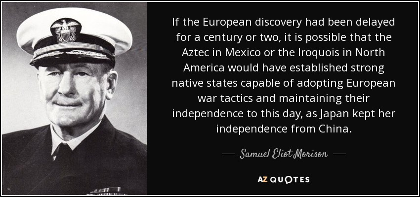 If the European discovery had been delayed for a century or two, it is possible that the Aztec in Mexico or the Iroquois in North America would have established strong native states capable of adopting European war tactics and maintaining their independence to this day, as Japan kept her independence from China. - Samuel Eliot Morison