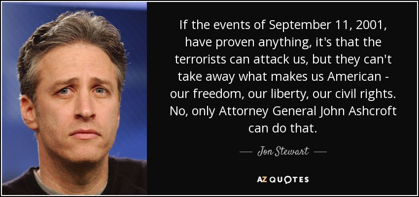 If the events of September 11, 2001, have proven anything, it's that the terrorists can attack us, but they can't take away what makes us American - our freedom, our liberty, our civil rights. No, only Attorney General John Ashcroft can do that. - Jon Stewart