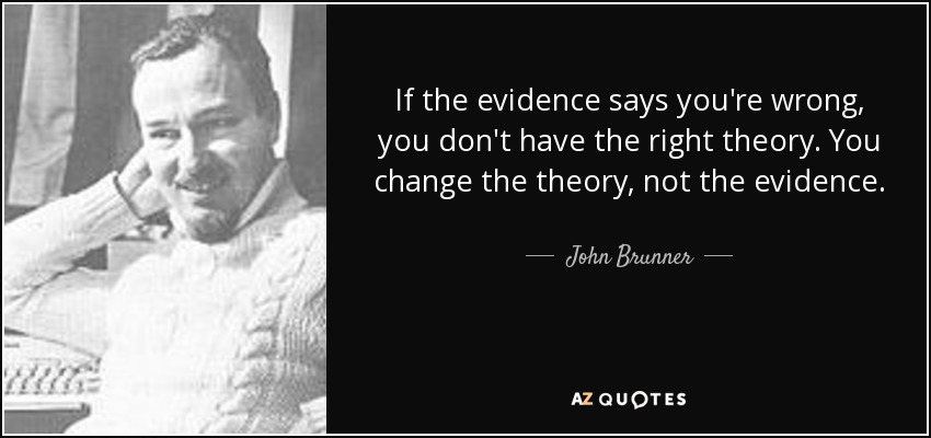 If the evidence says you're wrong, you don't have the right theory. You change the theory, not the evidence. - John Brunner