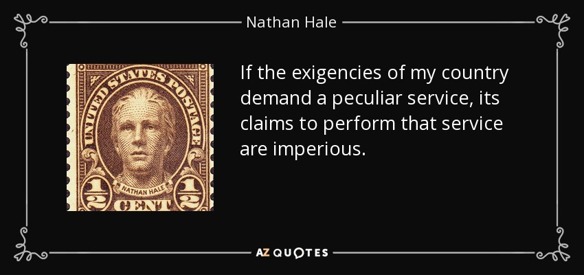 If the exigencies of my country demand a peculiar service, its claims to perform that service are imperious. - Nathan Hale