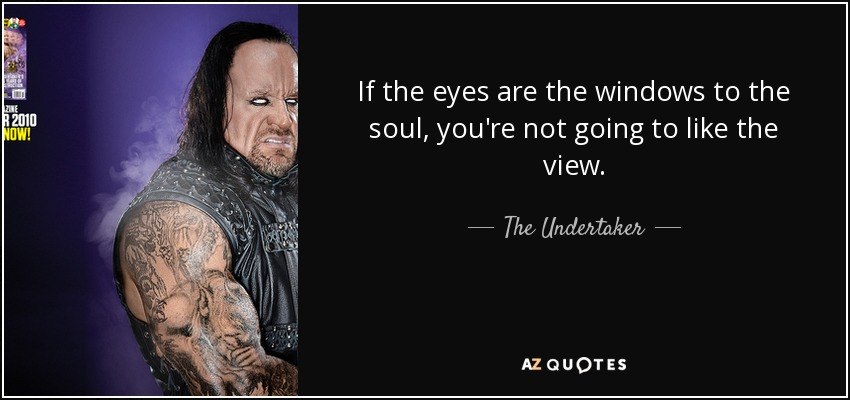 If the eyes are the windows to the soul, you're not going to like the view. - The Undertaker