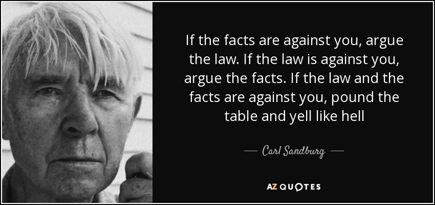 If the facts are against you, argue the law. If the law is against you, argue the facts. If the law and the facts are against you, pound the table and yell like hell - Carl Sandburg