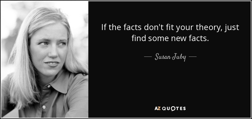 If the facts don't fit your theory, just find some new facts. - Susan Juby