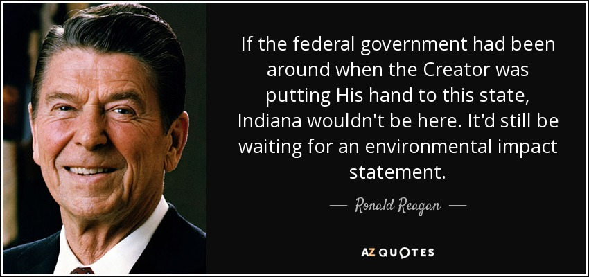 If the federal government had been around when the Creator was putting His hand to this state, Indiana wouldn't be here. It'd still be waiting for an environmental impact statement. - Ronald Reagan