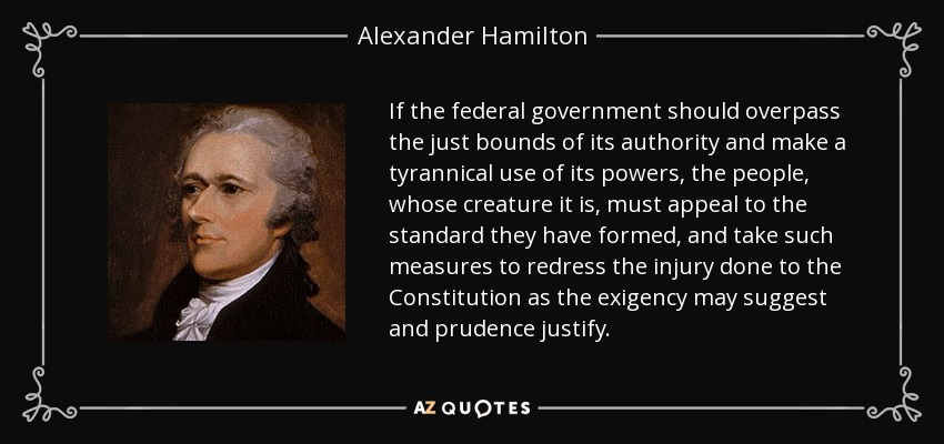 If the federal government should overpass the just bounds of its authority and make a tyrannical use of its powers, the people, whose creature it is, must appeal to the standard they have formed, and take such measures to redress the injury done to the Constitution as the exigency may suggest and prudence justify. - Alexander Hamilton