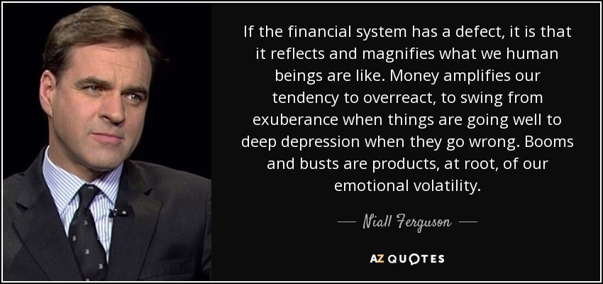 If the financial system has a defect, it is that it reflects and magnifies what we human beings are like. Money amplifies our tendency to overreact, to swing from exuberance when things are going well to deep depression when they go wrong. Booms and busts are products, at root, of our emotional volatility. - Niall Ferguson