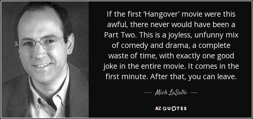 If the first 'Hangover' movie were this awful, there never would have been a Part Two. This is a joyless, unfunny mix of comedy and drama, a complete waste of time, with exactly one good joke in the entire movie. It comes in the first minute. After that, you can leave. - Mick LaSalle