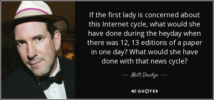 If the first lady is concerned about this Internet cycle, what would she have done during the heyday when there was 12, 13 editions of a paper in one day? What would she have done with that news cycle? - Matt Drudge