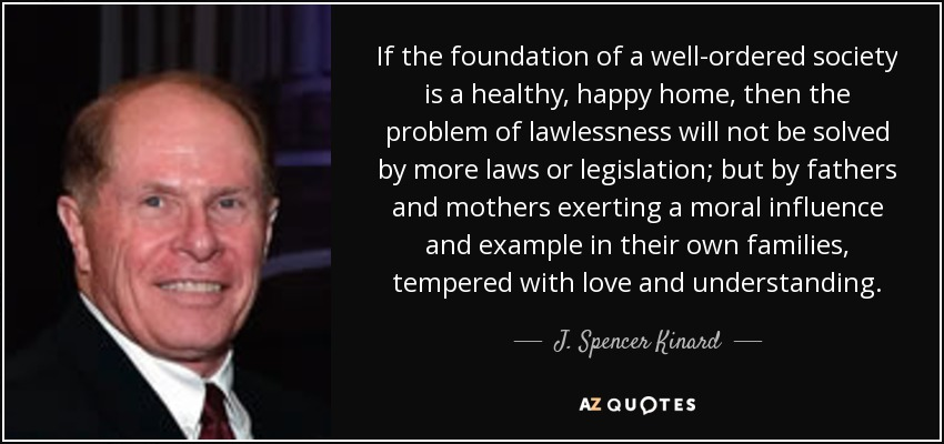 If the foundation of a well-ordered society is a healthy, happy home, then the problem of lawlessness will not be solved by more laws or legislation; but by fathers and mothers exerting a moral influence and example in their own families, tempered with love and understanding. - J. Spencer Kinard