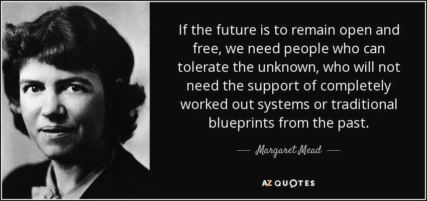 If the future is to remain open and free, we need people who can tolerate the unknown, who will not need the support of completely worked out systems or traditional blueprints from the past. - Margaret Mead