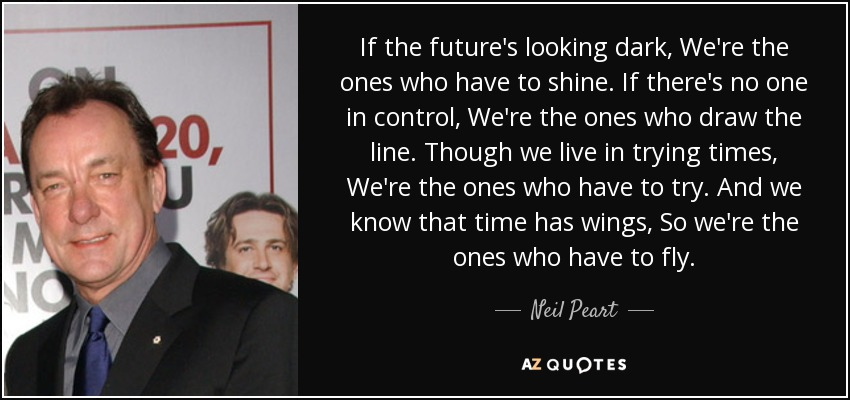 If the future's looking dark, We're the ones who have to shine. If there's no one in control, We're the ones who draw the line. Though we live in trying times, We're the ones who have to try. And we know that time has wings, So we're the ones who have to fly. - Neil Peart