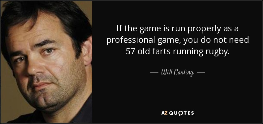 If the game is run properly as a professional game, you do not need 57 old farts running rugby. - Will Carling