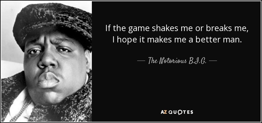If the game shakes me or breaks me, I hope it makes me a better man. - The Notorious B.I.G.