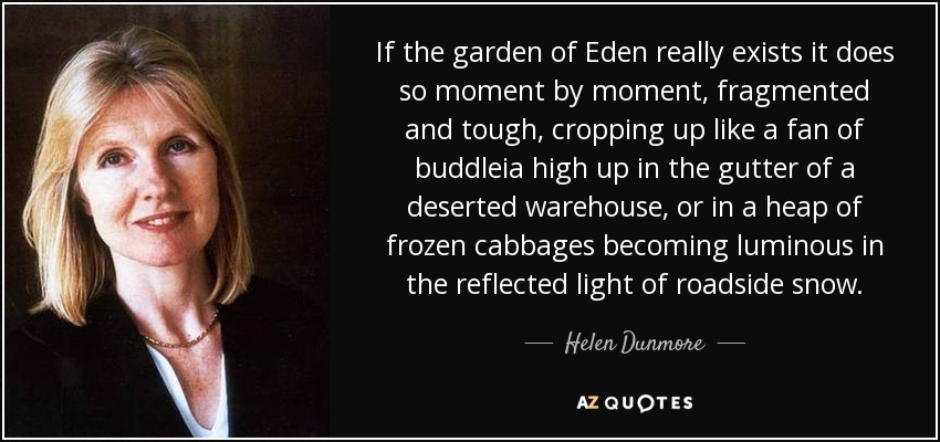 If the garden of Eden really exists it does so moment by moment, fragmented and tough, cropping up like a fan of buddleia high up in the gutter of a deserted warehouse, or in a heap of frozen cabbages becoming luminous in the reflected light of roadside snow. - Helen Dunmore
