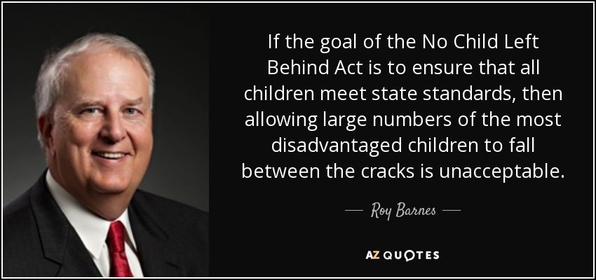If the goal of the No Child Left Behind Act is to ensure that all children meet state standards, then allowing large numbers of the most disadvantaged children to fall between the cracks is unacceptable. - Roy Barnes