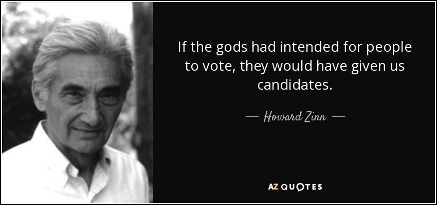 If the gods had intended for people to vote, they would have given us candidates. - Howard Zinn
