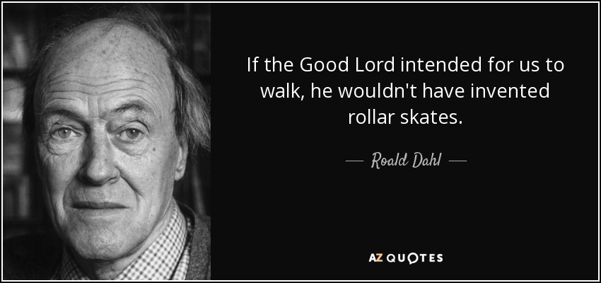 If the Good Lord intended for us to walk, he wouldn't have invented rollar skates. - Roald Dahl