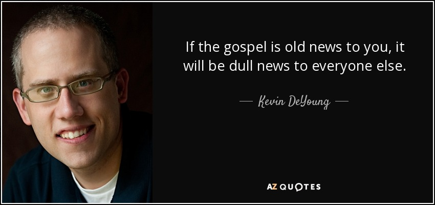 If the gospel is old news to you, it will be dull news to everyone else. - Kevin DeYoung