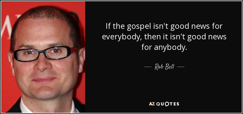 If the gospel isn't good news for everybody, then it isn't good news for anybody. - Rob Bell