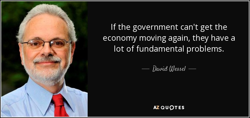 If the government can't get the economy moving again, they have a lot of fundamental problems. - David Wessel