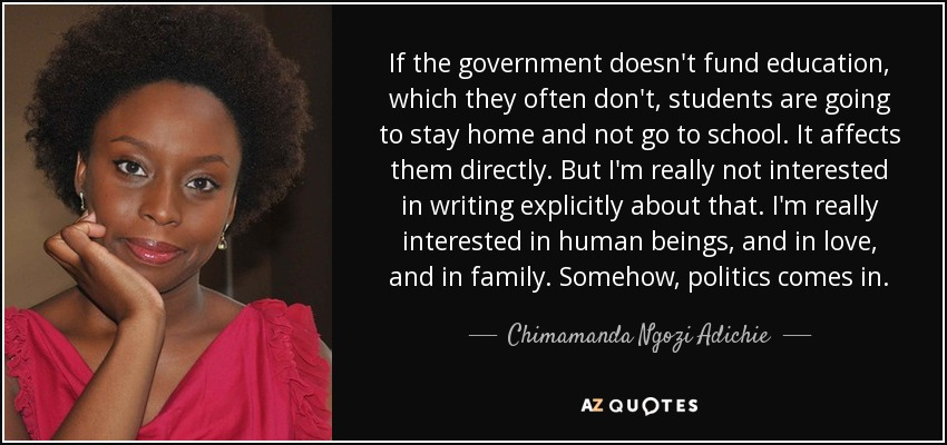 If the government doesn't fund education, which they often don't, students are going to stay home and not go to school. It affects them directly. But I'm really not interested in writing explicitly about that. I'm really interested in human beings, and in love, and in family. Somehow, politics comes in. - Chimamanda Ngozi Adichie