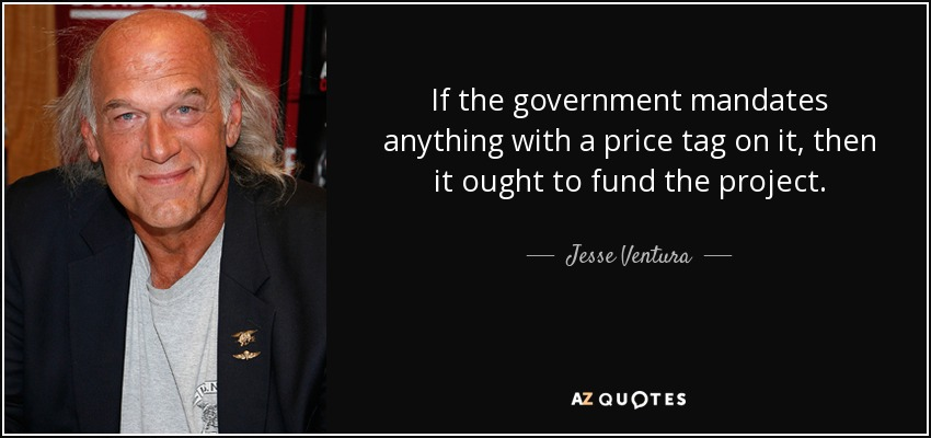 If the government mandates anything with a price tag on it, then it ought to fund the project. - Jesse Ventura