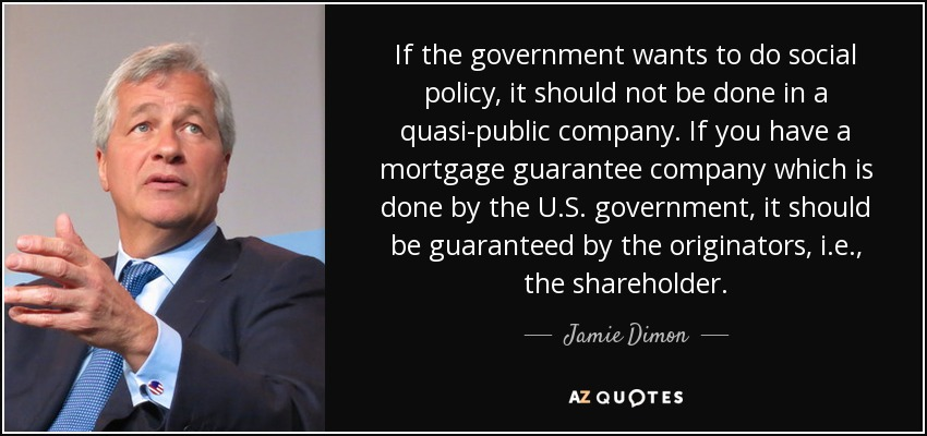 If the government wants to do social policy, it should not be done in a quasi-public company. If you have a mortgage guarantee company which is done by the U.S. government, it should be guaranteed by the originators, i.e., the shareholder. - Jamie Dimon