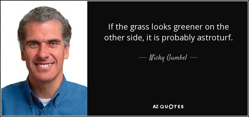 If the grass looks greener on the other side, it is probably astroturf. - Nicky Gumbel
