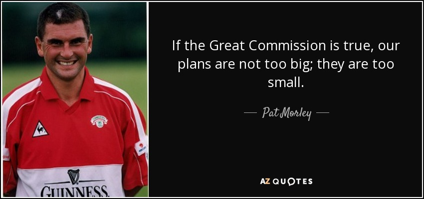 If the Great Commission is true, our plans are not too big; they are too small. - Pat Morley