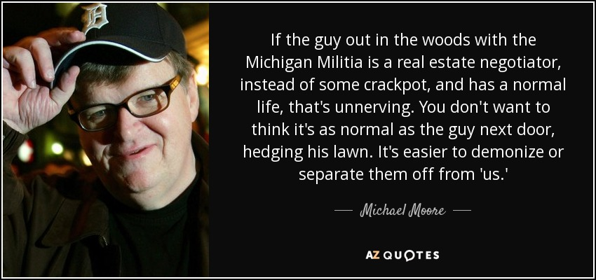 If the guy out in the woods with the Michigan Militia is a real estate negotiator, instead of some crackpot, and has a normal life, that's unnerving. You don't want to think it's as normal as the guy next door, hedging his lawn. It's easier to demonize or separate them off from 'us.' - Michael Moore